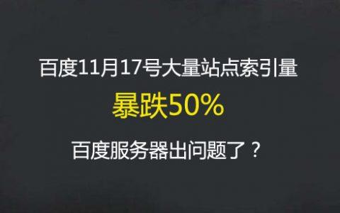 百度11月17号大量站点索引量暴跌50%,百度服务器出问题了?